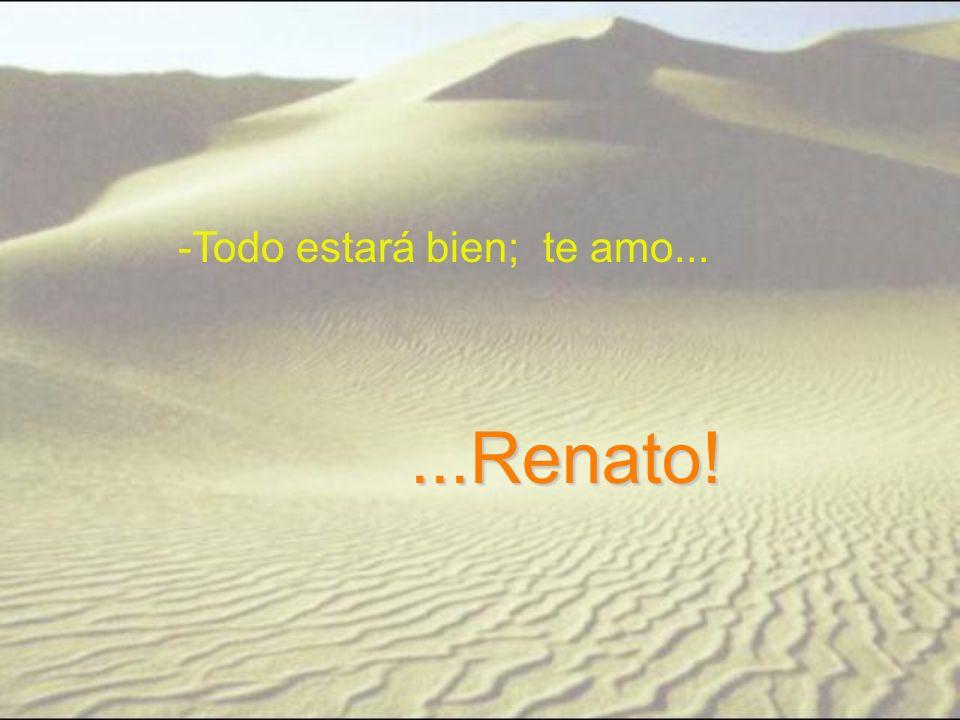-Todo estará bien; te amo......Renato!
