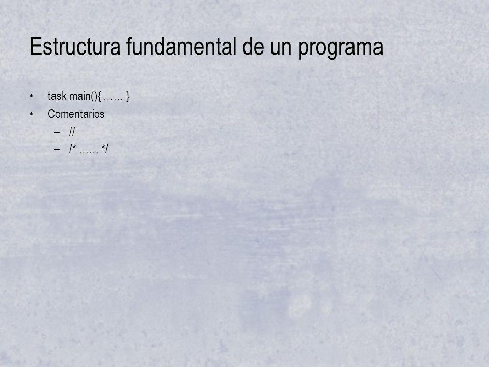 Estructura fundamental de un programa task main(){ …… } Comentarios –// –/* …… */