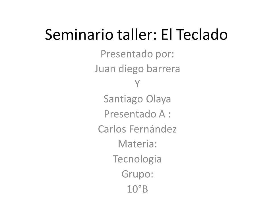 Seminario taller: El Teclado Presentado por: Juan diego barrera Y Santiago Olaya Presentado A : Carlos Fernández Materia: Tecnologia Grupo: 10°B
