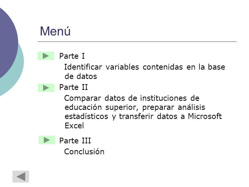 Menú Parte I Identificar variables contenidas en la base de datos Parte II Comparar datos de instituciones de educación superior, preparar análisis estadísticos y transferir datos a Microsoft Excel Parte III Conclusión