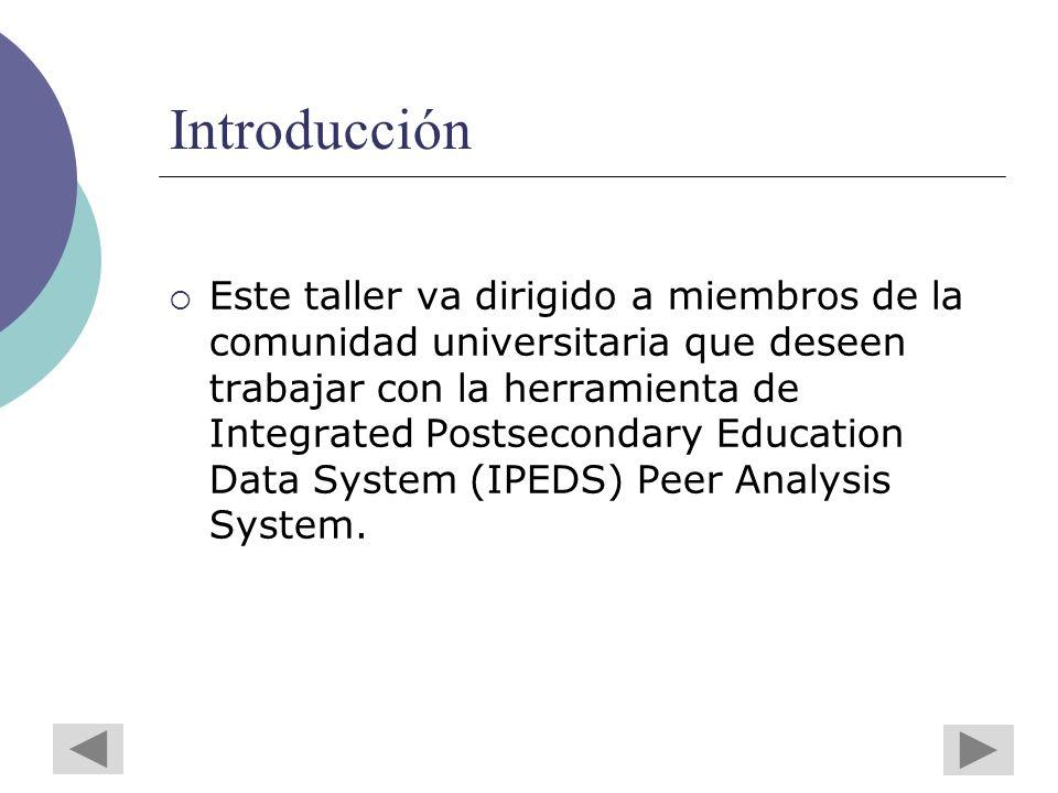 Introducción Este taller va dirigido a miembros de la comunidad universitaria que deseen trabajar con la herramienta de Integrated Postsecondary Education Data System (IPEDS) Peer Analysis System.