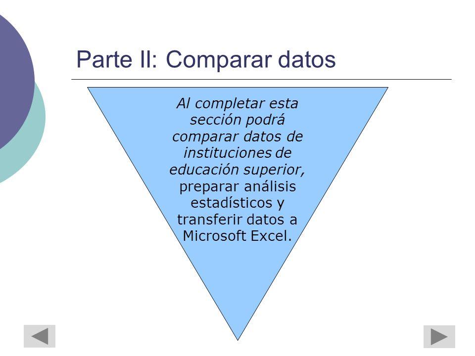 Parte II: Comparar datos Al completar esta sección podrá comparar datos de instituciones de educación superior, preparar análisis estadísticos y transferir datos a Microsoft Excel.