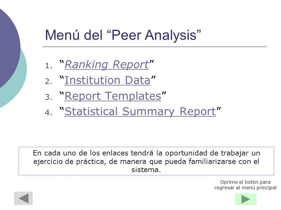 Menú del Peer Analysis 1.Ranking ReportRanking Report 2.Institution DataInstitution Data 3.Report TemplatesReport Templates 4.Statistical Summary ReportStatistical Summary Report En cada uno de los enlaces tendrá la oportunidad de trabajar un ejercicio de práctica, de manera que pueda familiarizarse con el sistema.