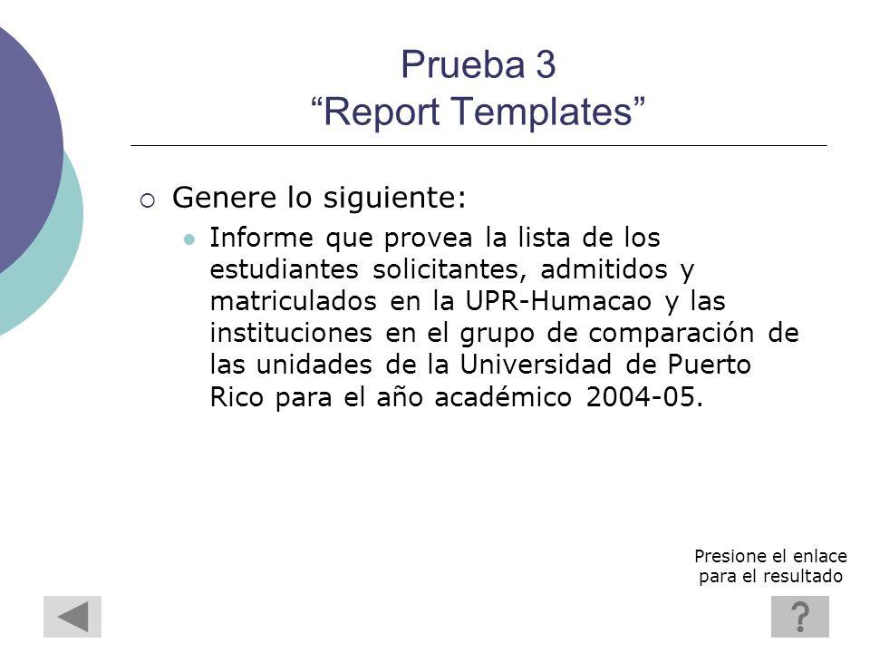 Prueba 3 Report Templates Genere lo siguiente: Informe que provea la lista de los estudiantes solicitantes, admitidos y matriculados en la UPR-Humacao y las instituciones en el grupo de comparación de las unidades de la Universidad de Puerto Rico para el año académico 2004-05.