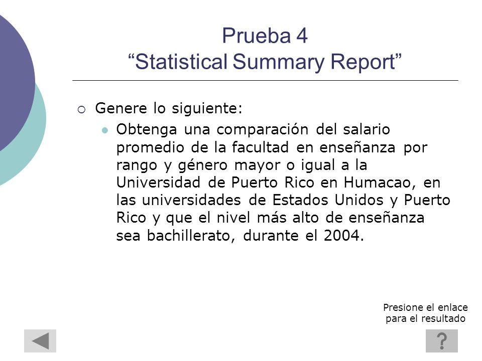 Prueba 4 Statistical Summary Report Genere lo siguiente: Obtenga una comparación del salario promedio de la facultad en enseñanza por rango y género mayor o igual a la Universidad de Puerto Rico en Humacao, en las universidades de Estados Unidos y Puerto Rico y que el nivel más alto de enseñanza sea bachillerato, durante el 2004.