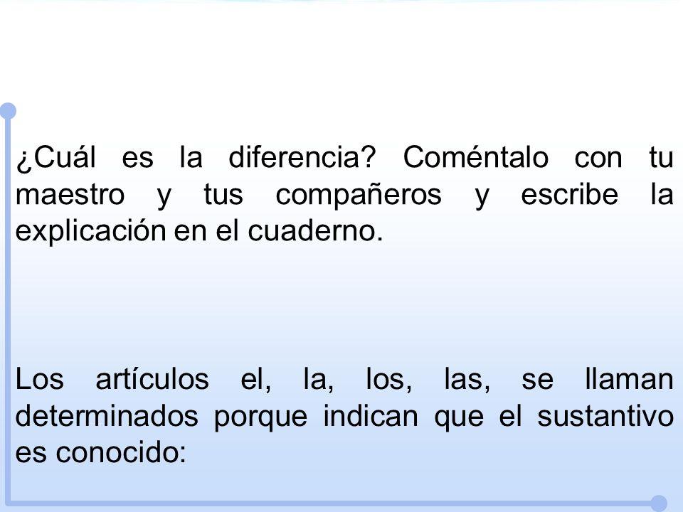 ¿Cuál es la diferencia? Coméntalo con tu maestro y tus compañeros y escribe la explicación en el cuaderno. Los artículos el, la, los, las, se llaman d