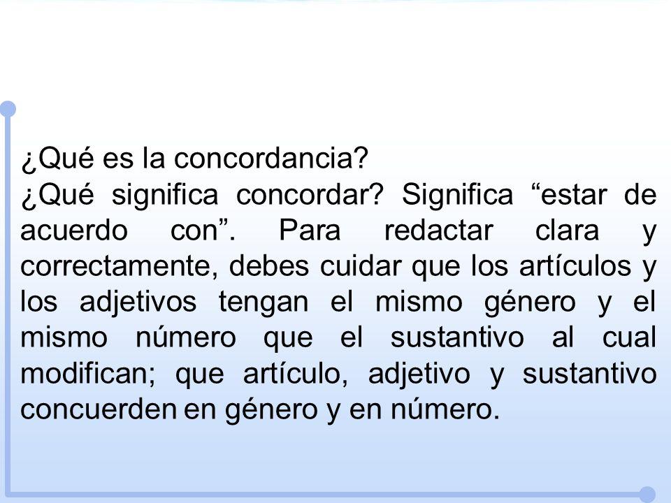 ¿Qué es la concordancia? ¿Qué significa concordar? Significa estar de acuerdo con. Para redactar clara y correctamente, debes cuidar que los artículos
