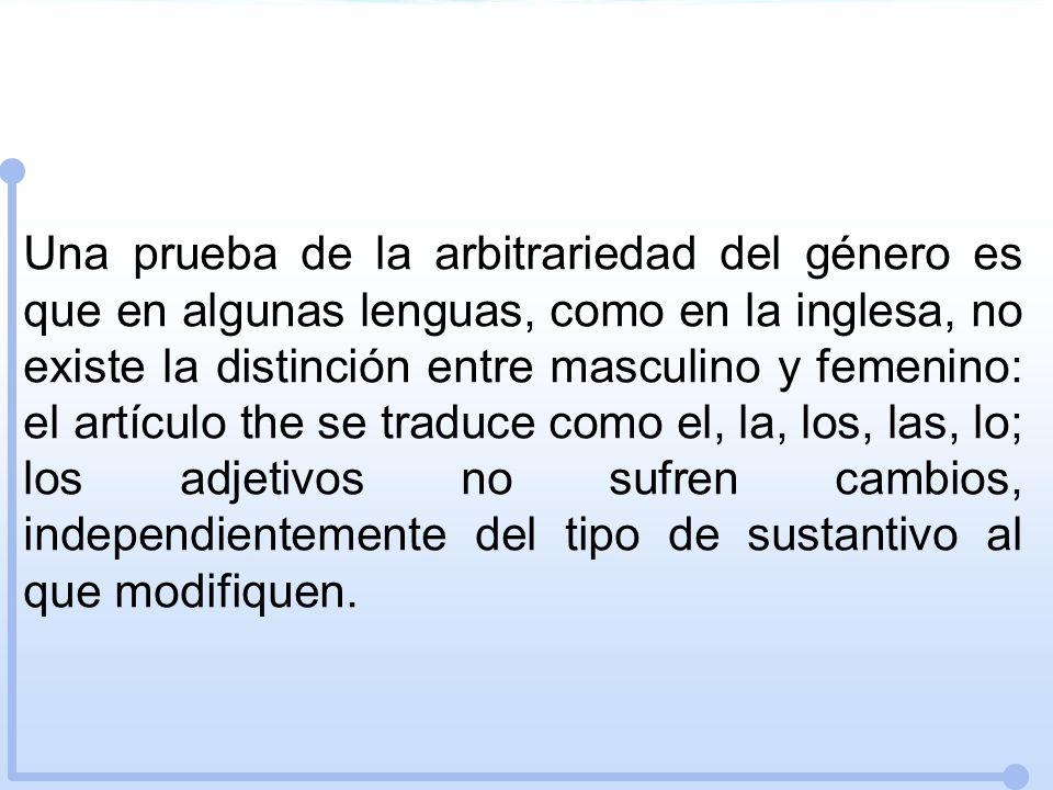 Una prueba de la arbitrariedad del género es que en algunas lenguas, como en la inglesa, no existe la distinción entre masculino y femenino: el artícu