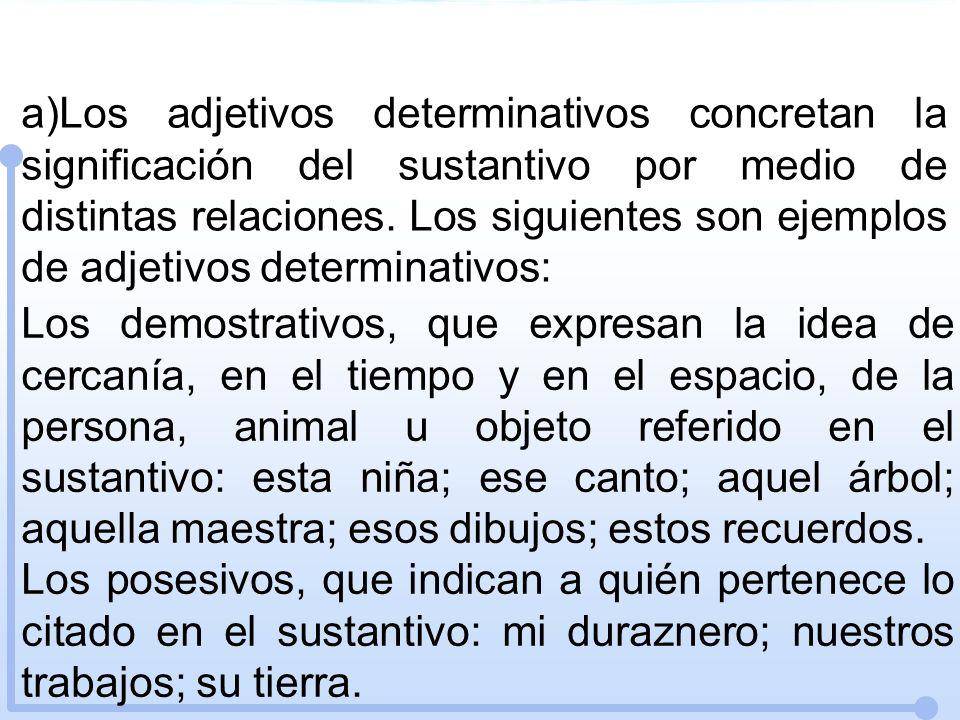 a)Los adjetivos determinativos concretan la significación del sustantivo por medio de distintas relaciones. Los siguientes son ejemplos de adjetivos d