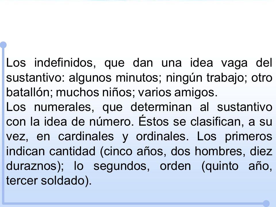 Los indefinidos, que dan una idea vaga del sustantivo: algunos minutos; ningún trabajo; otro batallón; muchos niños; varios amigos. Los numerales, que
