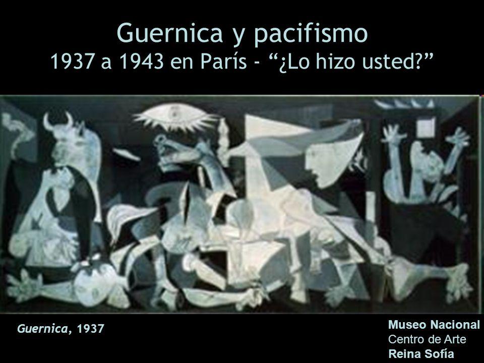Guernica y pacifismo 1937 a 1943 en París - ¿Lo hizo usted? Museo Nacional Centro de Arte Reina Sofía Guernica, 1937