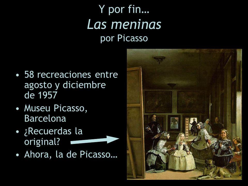 Y por fin… Las meninas por Picasso 58 recreaciones entre agosto y diciembre de 1957 Museu Picasso, Barcelona ¿Recuerdas la original? Ahora, la de Pica