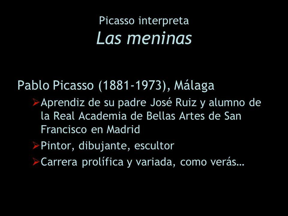 Picasso interpreta Las meninas Pablo Picasso (1881-1973), Málaga Aprendiz de su padre José Ruiz y alumno de la Real Academia de Bellas Artes de San Fr