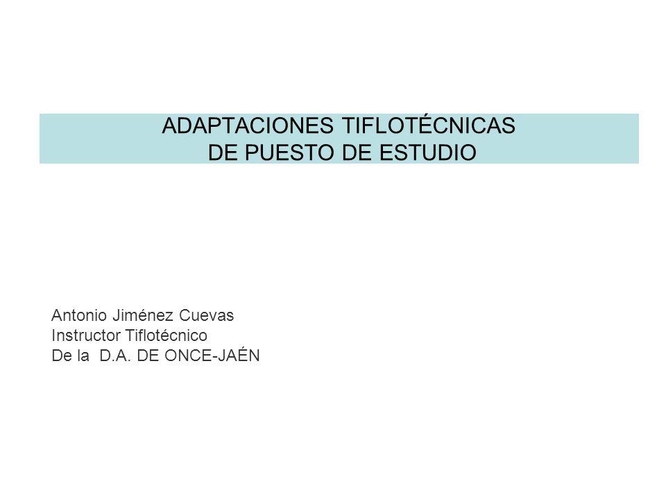 ADAPTACIONES TIFLOTÉCNICAS DE PUESTO DE ESTUDIO Antonio Jiménez Cuevas Instructor Tiflotécnico De la D.A. DE ONCE-JAÉN