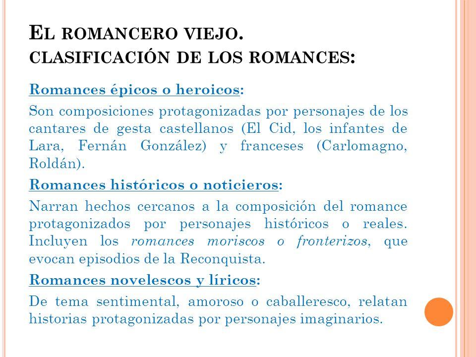 E L ROMANCERO VIEJO. CLASIFICACIÓN DE LOS ROMANCES : Romances épicos o heroicos: Son composiciones protagonizadas por personajes de los cantares de ge