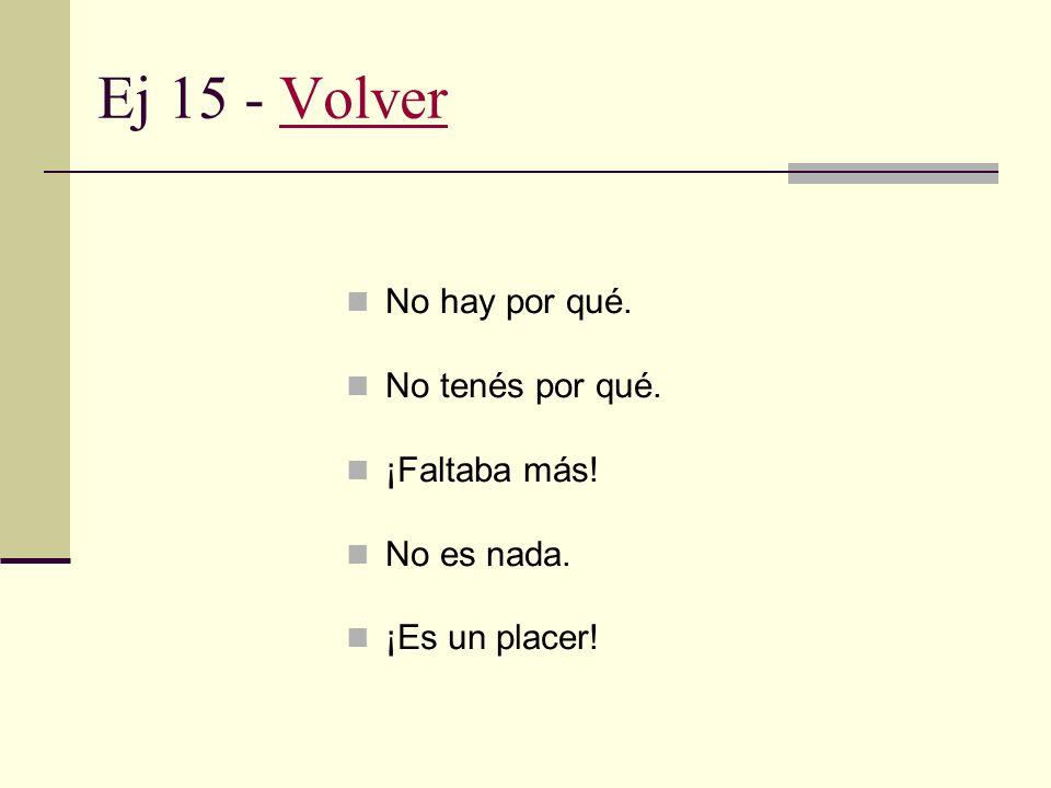 Ej 14 - VolverVolver No es para tanto che... En realidad, no es mérito mío. Sí, bueno, mi peluquera hace maravillas.