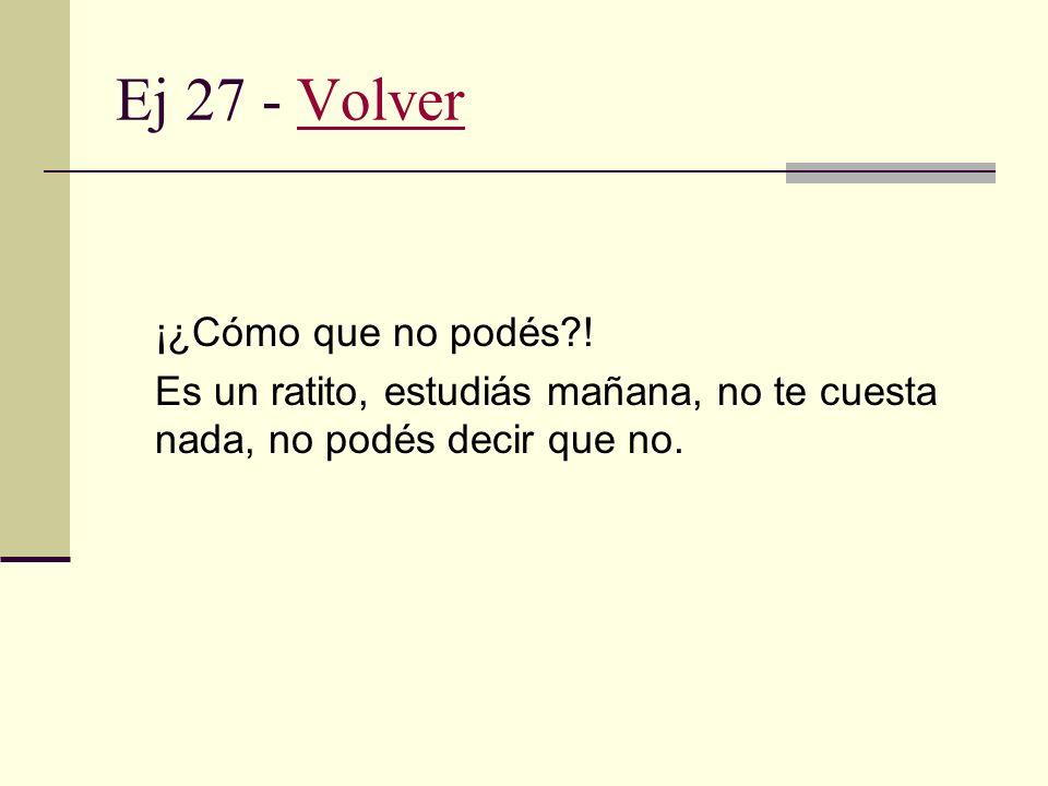 Ej 26 - VolverVolver No puedo. Tengo mucho que estudiar. Si no, no tendría drama.
