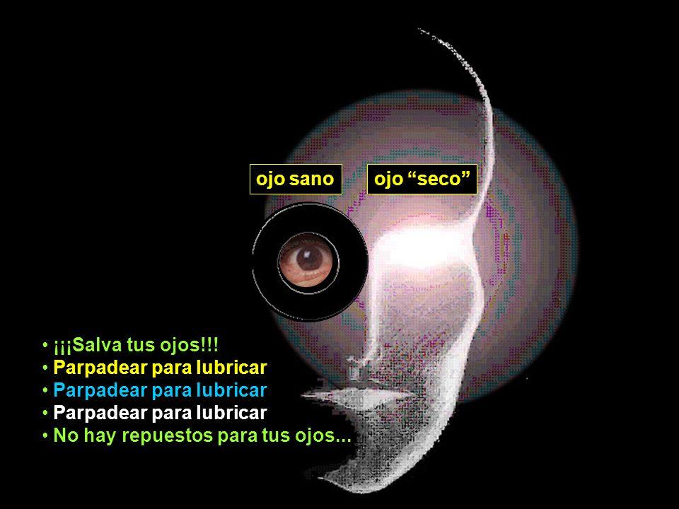 ojo sanoojo seco ¡¡¡Salva tus ojos!!! Parpadear para lubricar No hay repuestos para tus ojos...