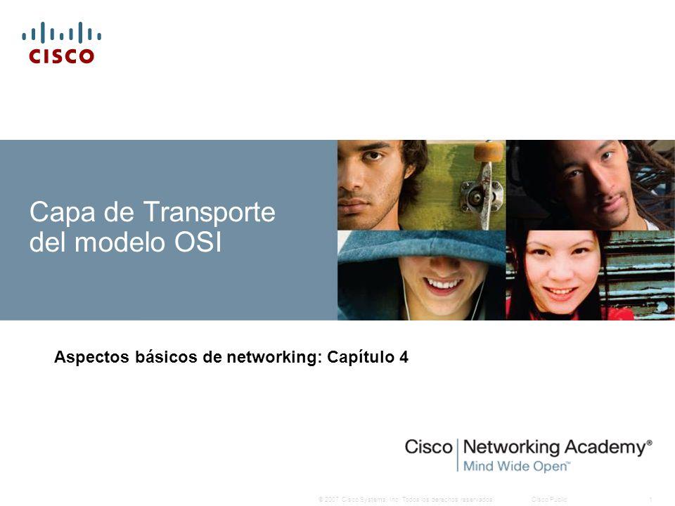 © 2007 Cisco Systems, Inc. Todos los derechos reservados.Cisco Public1 Capa de Transporte del modelo OSI Aspectos básicos de networking: Capítulo 4