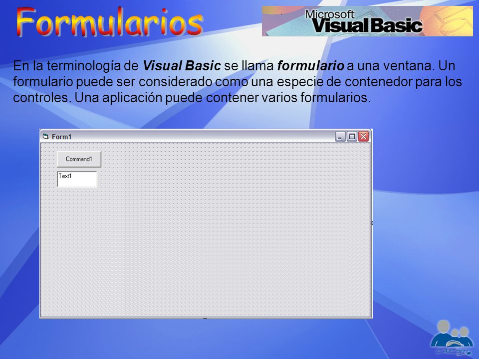 En la terminología de Visual Basic se llama formulario a una ventana. Un formulario puede ser considerado como una especie de contenedor para los cont
