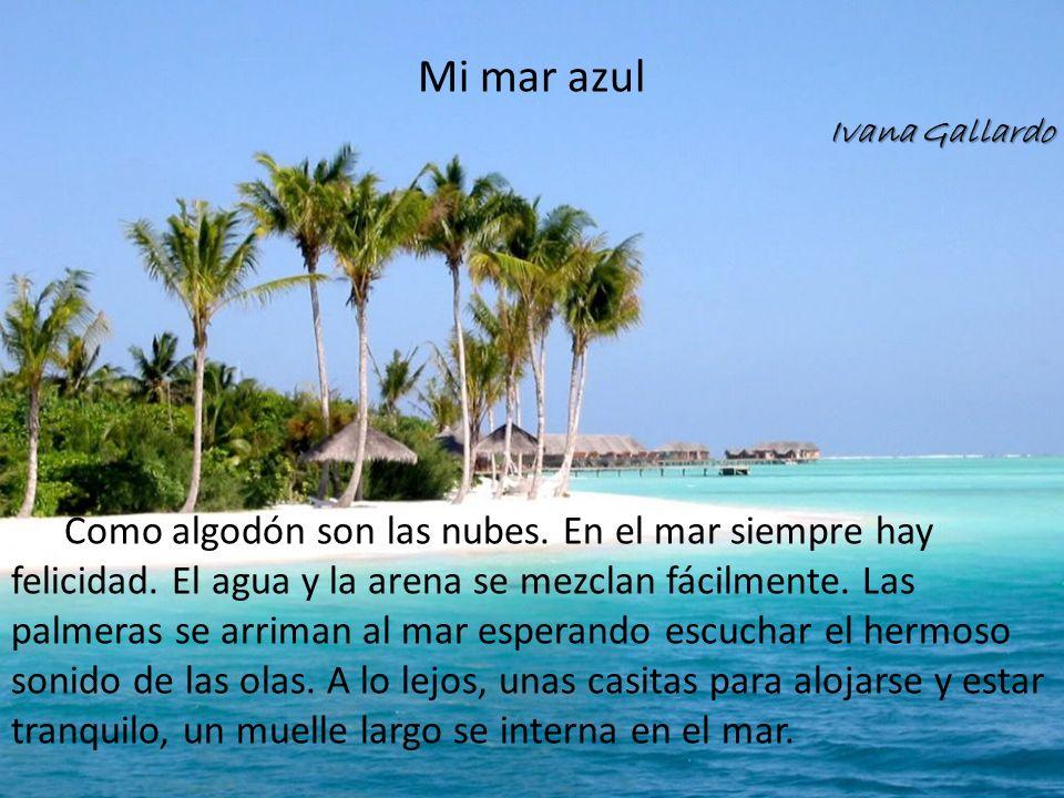 Mi mar azul Ivana Gallardo Como algodón son las nubes. En el mar siempre hay felicidad. El agua y la arena se mezclan fácilmente. Las palmeras se arri