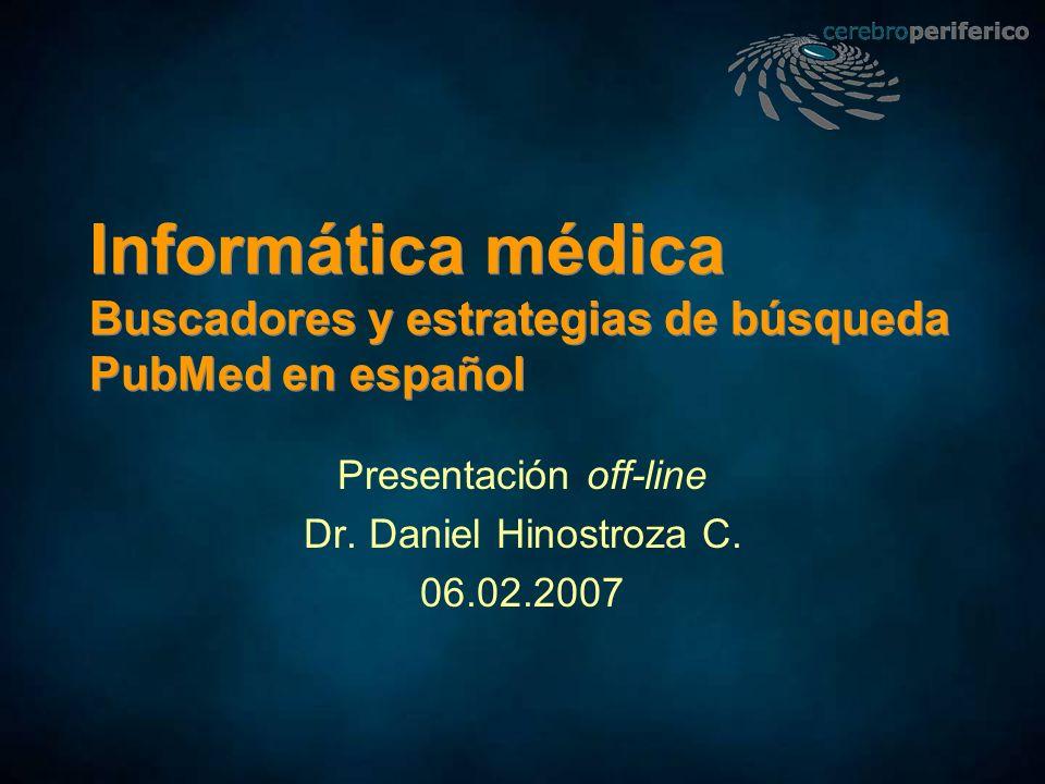Informática médica Buscadores y estrategias de búsqueda PubMed en español Presentación off-line Dr. Daniel Hinostroza C. 06.02.2007