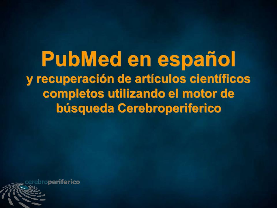 PubMed en español y recuperación de artículos científicos completos utilizando el motor de búsqueda Cerebroperiferico