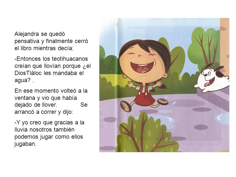 Alejandra se quedó pensativa y finalmente cerró el libro mientras decía: -Entonces los teotihuacanos creían que llovían porque ¿el DiosTláloc les mandaba el agua .