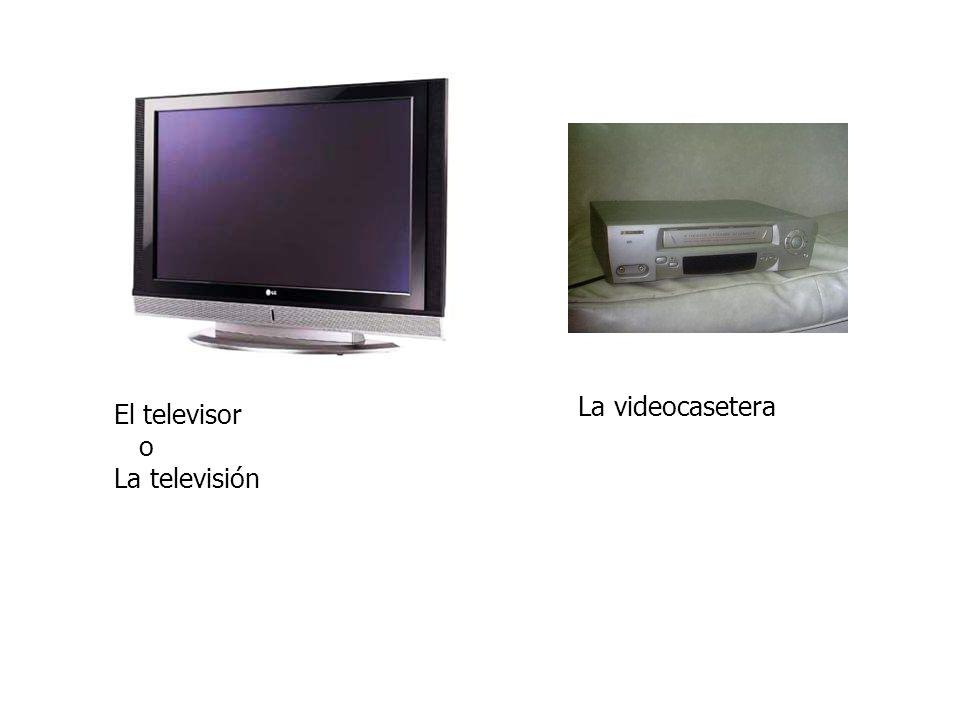 El televisor o La televisión La videocasetera