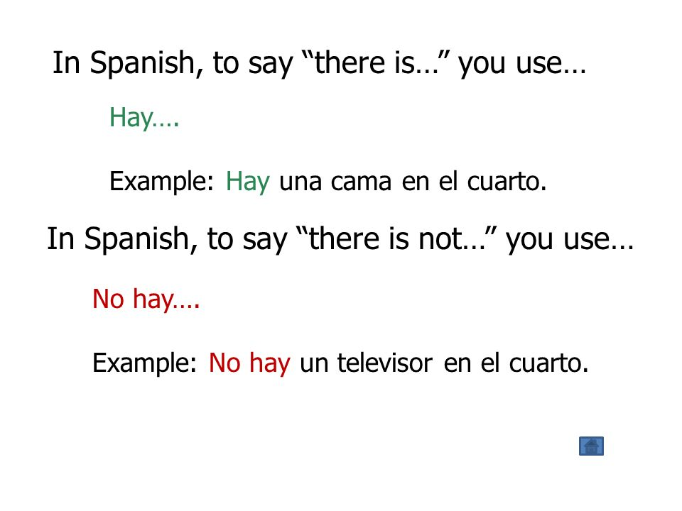 In Spanish, to say there is… you use… Hay…. Example: Hay una cama en el cuarto.