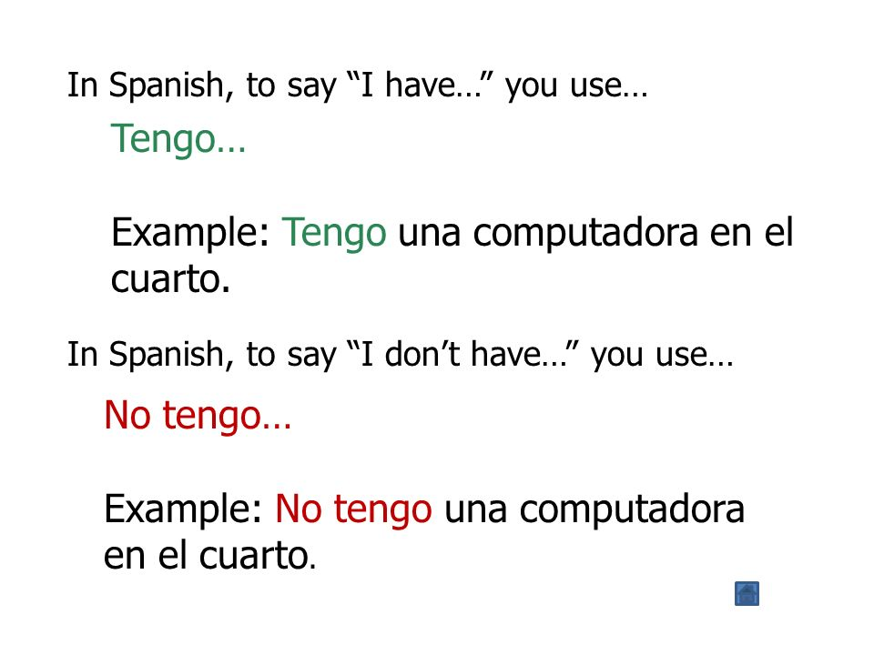 In Spanish, to say I have… you use… Tengo… Example: Tengo una computadora en el cuarto.