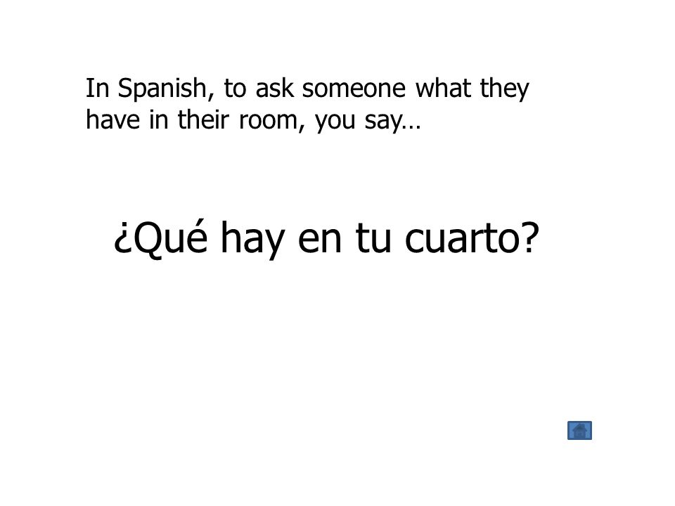 In Spanish, to ask someone what they have in their room, you say… ¿Qué hay en tu cuarto?
