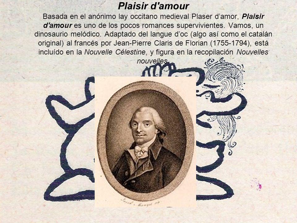 Plaisir d amour Basada en el anónimo lay occitano medieval Plaser damor, Plaisir d amour es uno de los pocos romances supervivientes.