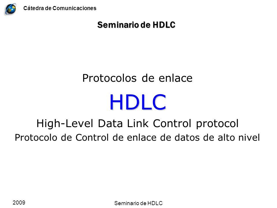 Cátedra de Comunicaciones 2009 Seminario de HDLC El protocolo de control de enlace de datos de alto nivel, conocido por sus iniciales en inglés HDLC, tiene un largo historial y su raíz se encuentra en varios estándares con pocas variantes.