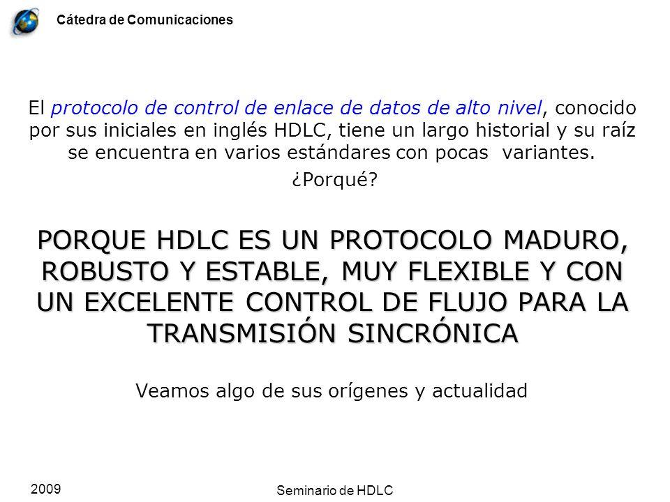 Cátedra de Comunicaciones 2009 Seminario de HDLC Estructura del campo Control Trama S 1 0 0 Nada 1 Sondeo Nr 00 RR = ack 01 RJ = nack 10 RNR = ack 11 SRJ = nack Indicador RR y RNR son Acuse de Recibo explícitos (+ack, por positive acknowledge, o ack) de todo lo recibido hasta Nr - 1 Al mismo tiempo, P/F=1 hace sondeo.