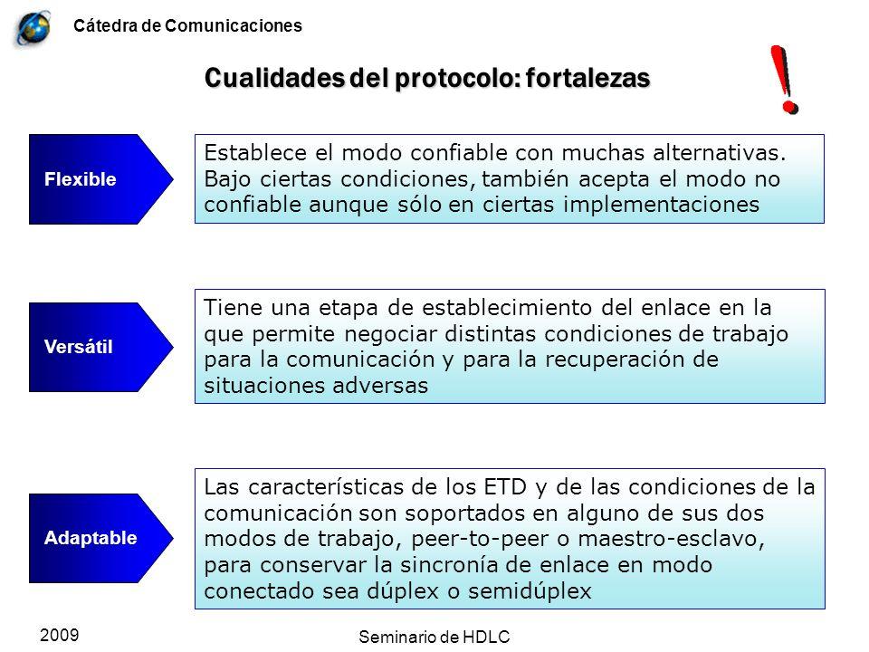Cátedra de Comunicaciones 2009 Seminario de HDLC Evitación del deadlock Las distintas implementaciones usan temporizadores para evitar los deadlocks que pueden producirse por falta de robustez del protocolo La expiración de el/los temporizador(es) desencadena mecanismos de time-out con reintentos que son configurables y negociables en XID Si no hay reintentos o se agotan, el siguiente paso es SIM y SABM/E o SNRM/E lo que en definitiva configura un reset del enlace Si hay temporizadores, se configuran en tiempo de implementación en cada nodo, y se negocian en un XID Dependiente de la implementación