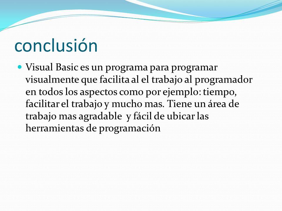 conclusión Visual Basic es un programa para programar visualmente que facilita al el trabajo al programador en todos los aspectos como por ejemplo: ti