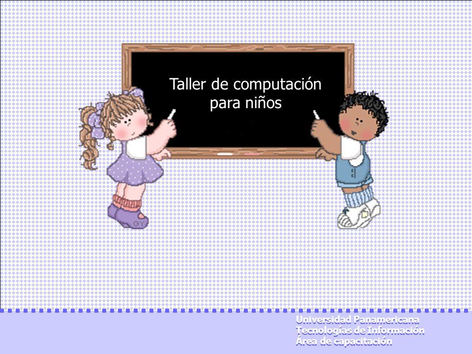 Taller de computación para niños Universidad Panamericana Tecnologías de Información Área de capacitación Universidad Panamericana Tecnologías de Info