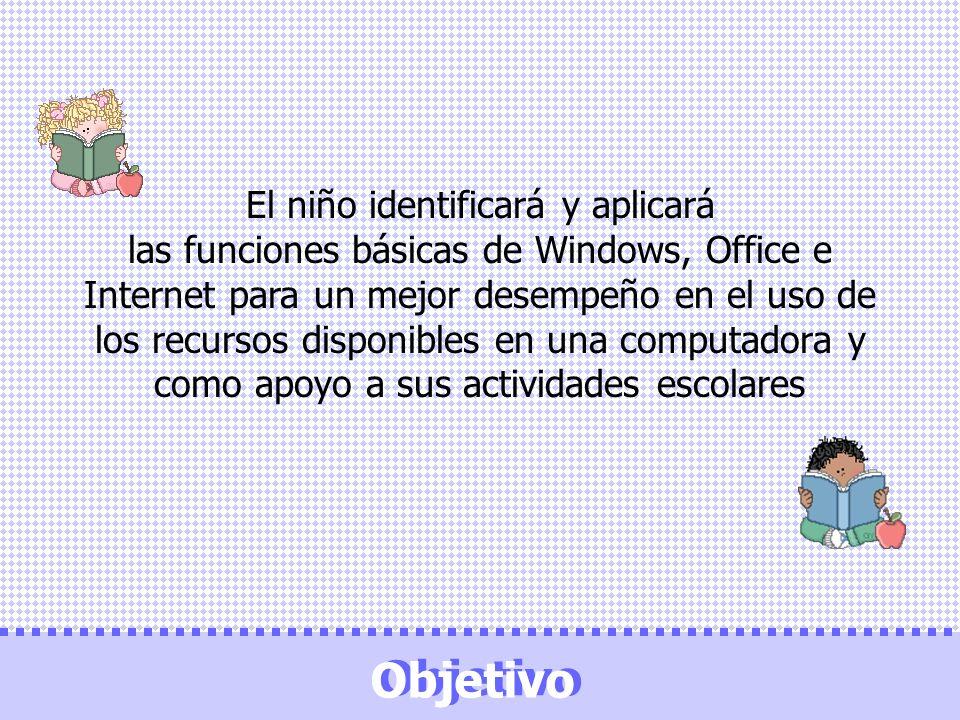 Objetivo El niño identificará y aplicará las funciones básicas de Windows, Office e Internet para un mejor desempeño en el uso de los recursos disponi