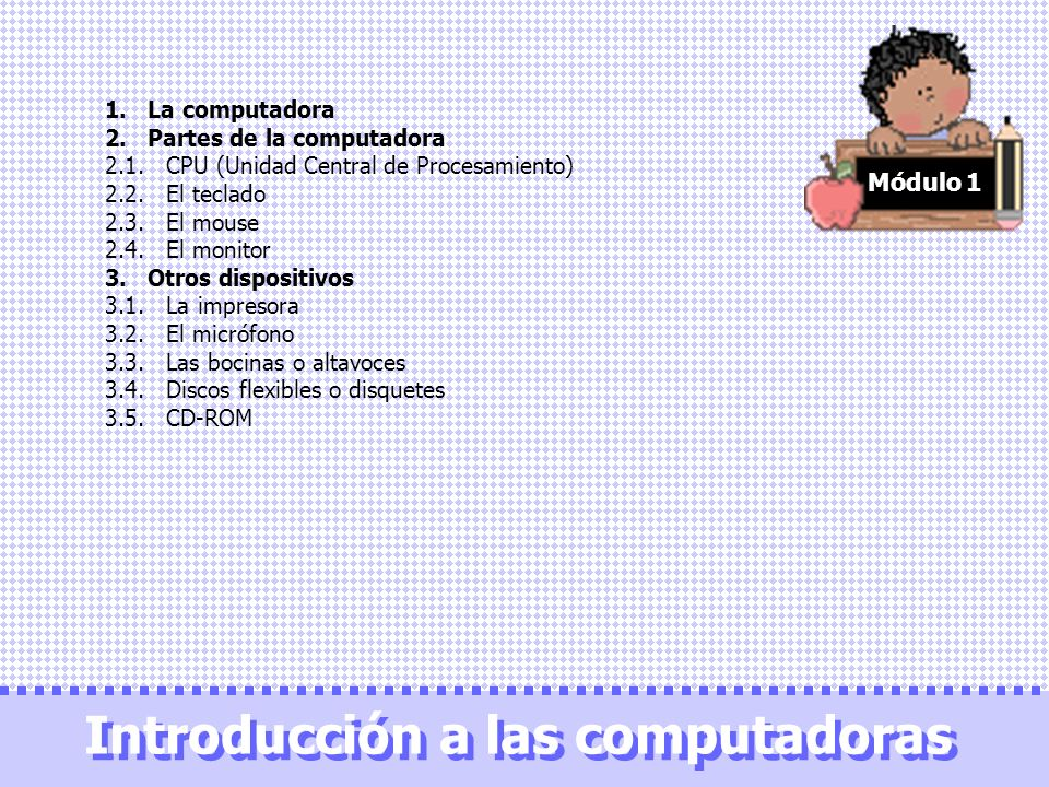 Módulo 1 1. La computadora 2. Partes de la computadora 2.1. CPU (Unidad Central de Procesamiento) 2.2. El teclado 2.3. El mouse 2.4. El monitor 3. Otr