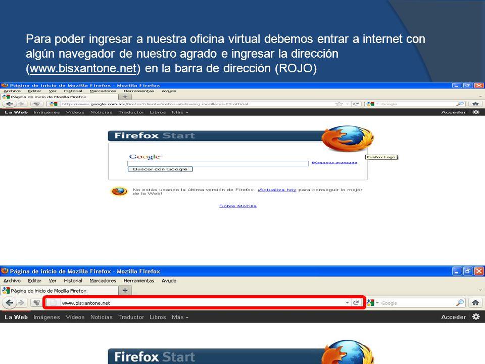 Para poder ingresar a nuestra oficina virtual debemos entrar a internet con algún navegador de nuestro agrado e ingresar la dirección (www.bisxantone.net) en la barra de dirección (ROJO)