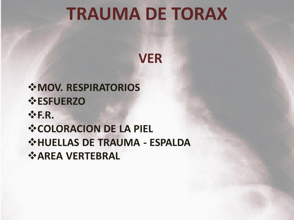 TRAUMA DE TORAX VER MOV. RESPIRATORIOS ESFUERZO F.R. COLORACION DE LA PIEL HUELLAS DE TRAUMA - ESPALDA AREA VERTEBRAL