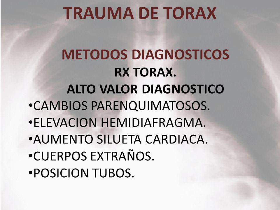TRAUMA DE TORAX METODOS DIAGNOSTICOS RX TORAX. ALTO VALOR DIAGNOSTICO CAMBIOS PARENQUIMATOSOS. ELEVACION HEMIDIAFRAGMA. AUMENTO SILUETA CARDIACA. CUER