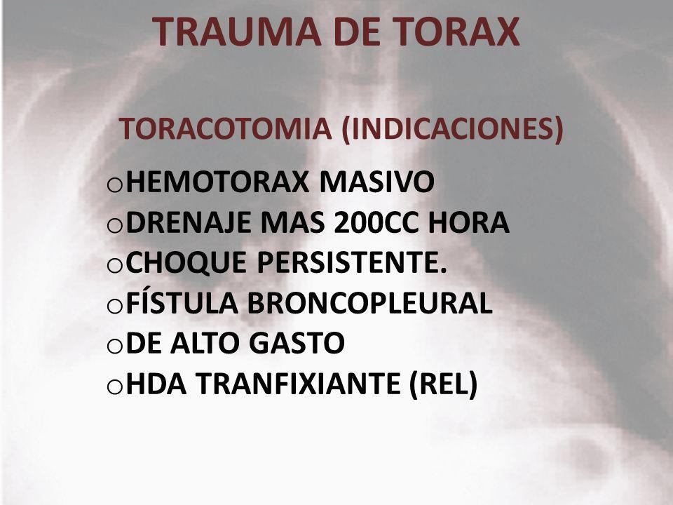 TRAUMA DE TORAX o HEMOTORAX MASIVO o DRENAJE MAS 200CC HORA o CHOQUE PERSISTENTE. o FÍSTULA BRONCOPLEURAL o DE ALTO GASTO o HDA TRANFIXIANTE (REL) TOR