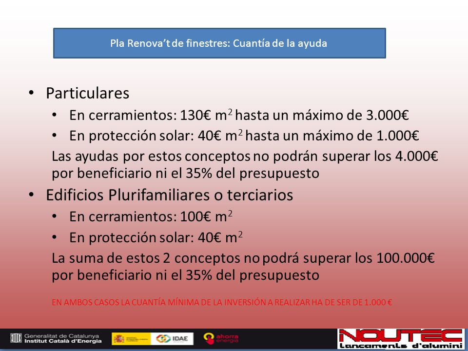 Particulares En cerramientos: 130 m 2 hasta un máximo de 3.000 En protección solar: 40 m 2 hasta un máximo de 1.000 Las ayudas por estos conceptos no podrán superar los 4.000 por beneficiario ni el 35% del presupuesto Edificios Plurifamiliares o terciarios En cerramientos: 100 m 2 En protección solar: 40 m 2 La suma de estos 2 conceptos no podrá superar los 100.000 por beneficiario ni el 35% del presupuesto EN AMBOS CASOS LA CUANTÍA MÍNIMA DE LA INVERSIÓN A REALIZAR HA DE SER DE 1.000 Pla Renovat de finestres: Cuantía de la ayuda