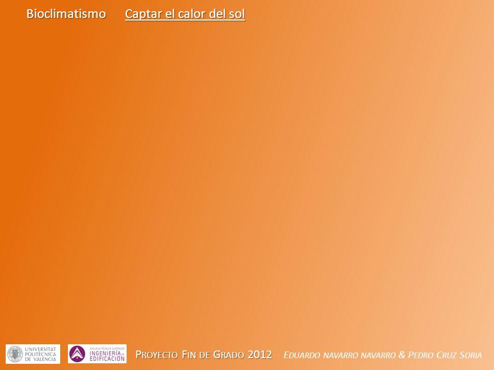 P ROYECTO F IN DE G RADO 2012 P ROYECTO F IN DE G RADO 2012 E DUARDO NAVARRO NAVARRO & P EDRO C RUZ S ORIA BioclimatismoCaptar el calor del sol