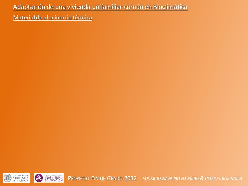 P ROYECTO F IN DE G RADO 2012 P ROYECTO F IN DE G RADO 2012 E DUARDO NAVARRO NAVARRO & P EDRO C RUZ S ORIA Adaptación de una vivienda unifamiliar común en Bioclimática Material de alta inercia térmica