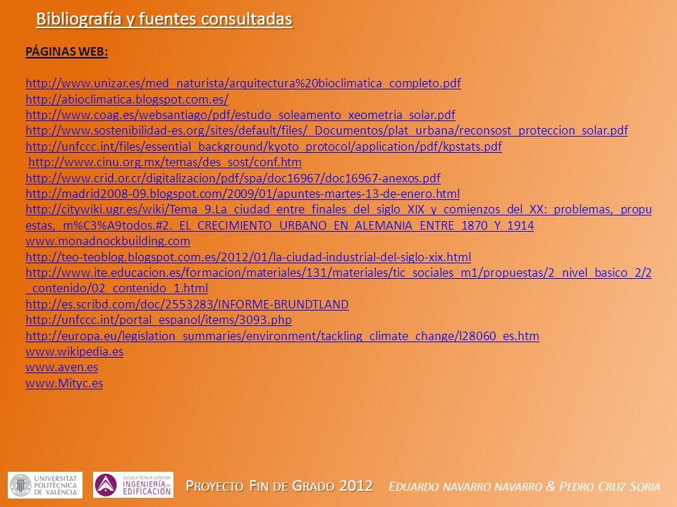 P ROYECTO F IN DE G RADO 2012 P ROYECTO F IN DE G RADO 2012 E DUARDO NAVARRO NAVARRO & P EDRO C RUZ S ORIA Bibliografía y fuentes consultadas PÁGINAS WEB: http://www.unizar.es/med_naturista/arquitectura%20bioclimatica_completo.pdf http://abioclimatica.blogspot.com.es/ http://www.coag.es/websantiago/pdf/estudo_soleamento_xeometria_solar.pdf http://www.sostenibilidad-es.org/sites/default/files/_Documentos/plat_urbana/reconsost_proteccion_solar.pdf http://unfccc.int/files/essential_background/kyoto_protocol/application/pdf/kpstats.pdf http://www.cinu.org.mx/temas/des_sost/conf.htm http://www.crid.or.cr/digitalizacion/pdf/spa/doc16967/doc16967-anexos.pdf http://madrid2008-09.blogspot.com/2009/01/apuntes-martes-13-de-enero.html http://citywiki.ugr.es/wiki/Tema_9.La_ciudad_entre_finales_del_siglo_XIX_y_comienzos_del_XX:_problemas,_propu estas,_m%C3%A9todos.#2._EL_CRECIMIENTO_URBANO_EN_ALEMANIA_ENTRE_1870_Y_1914 www.monadnockbuilding.com http://teo-teoblog.blogspot.com.es/2012/01/la-ciudad-industrial-del-siglo-xix.html http://www.ite.educacion.es/formacion/materiales/131/materiales/tic_sociales_m1/propuestas/2_nivel_basico_2/2 _contenido/02_contenido_1.html http://es.scribd.com/doc/2553283/INFORME-BRUNDTLAND http://unfccc.int/portal_espanol/items/3093.php http://europa.eu/legislation_summaries/environment/tackling_climate_change/l28060_es.htm www.wikipedia.es www.aven.es www.Mityc.es