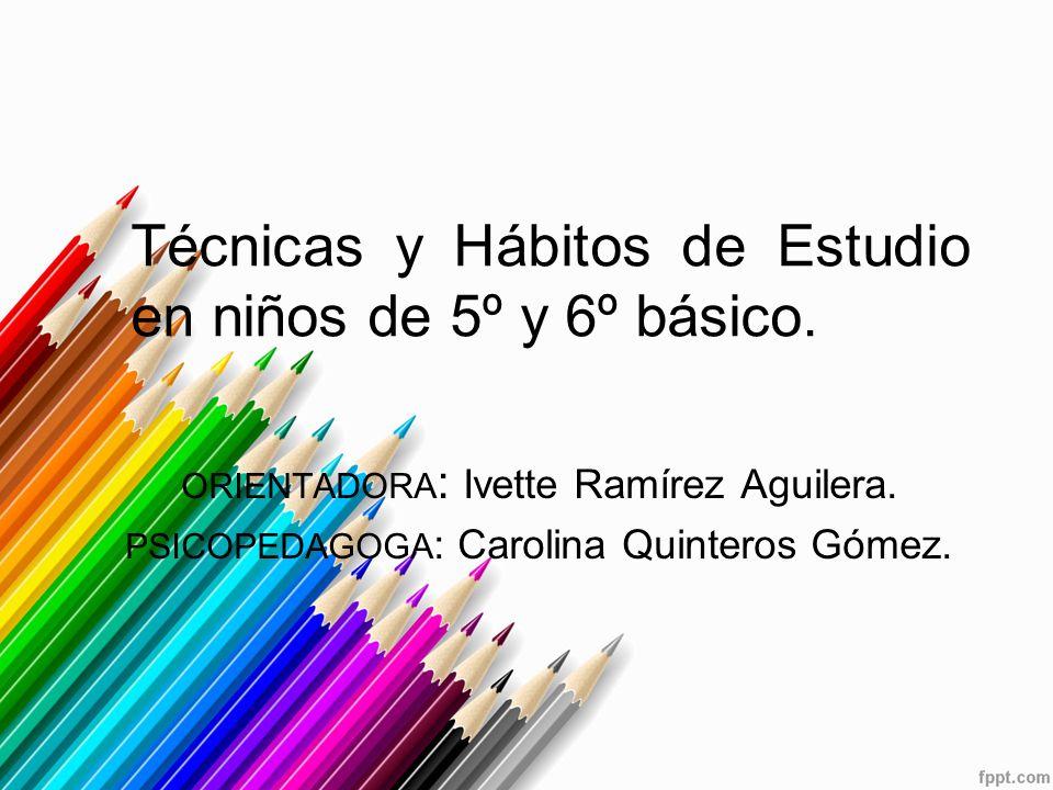 Técnicas y Hábitos de Estudio en niños de 5º y 6º básico. ORIENTADORA : Ivette Ramírez Aguilera. PSICOPEDAGOGA : Carolina Quinteros Gómez.