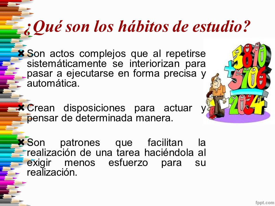 ¿Qué son los hábitos de estudio? Son actos complejos que al repetirse sistemáticamente se interiorizan para pasar a ejecutarse en forma precisa y auto